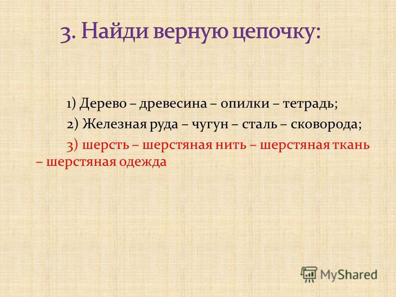 1) Дерево – древесина – опилки – тетрадь; 2) Железная руда – чугун – сталь – сковорода; 3) шерсть – шерстяная нить – шерстяная ткань – шерстяная одежда