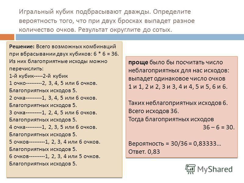 Игральный кубик подбрасывают дважды. Определите вероятность того, что при двух бросках выпадет разное количество очков. Результат округлите до сотых. Решение : Всего возможных комбинаций при вбрасывании двух кубиков : 6 * 6 = 36. Из них благоприятные
