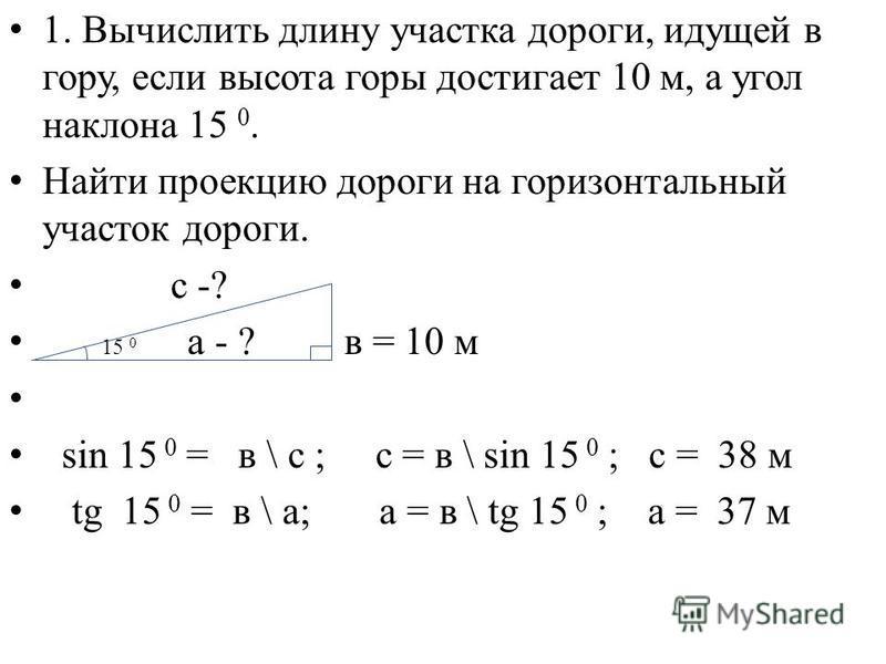 1. Вычислить длину участка дороги, идущей в гору, если высота горы достигает 10 м, а угол наклона 15 0. Найти проекцию дороги на горизонтальный участок дороги. с -? 15 0 а - ? в = 10 м sin 15 0 = в \ с ; с = в \ sin 15 0 ; с = 38 м tg 15 0 = в \ а; а