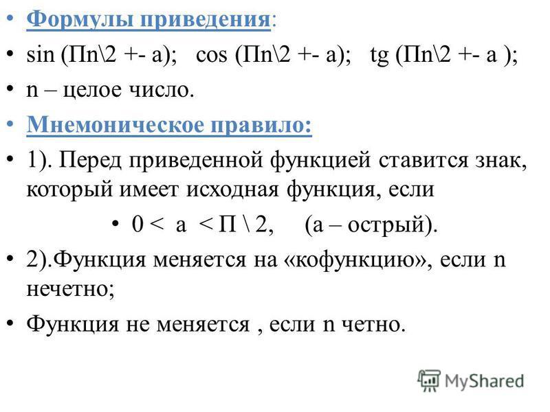 Формулы приведения: sin (Пn\2 +- а); cos (Пn\2 +- а); tg (Пn\2 +- а ); n – целое число. Мнемоническое правило: 1). Перед приведенной функцией ставится знак, который имеет исходная функция, если 0 < а < П \ 2, (а – острый). 2).Функция меняется на «коф