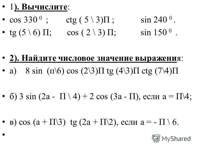 1). Вычислите: cos 330 0 ; ctg ( 5 \ 3)П ; sin 240 0. tg (5 \ 6) П; cos ( 2 \ 3) П; sin 150 0. 2). Найдите числовое значение выражения: а) 8 sin (п\6) cos (2\3)П tg (4\3)П ctg (7\4)П б) 3 sin (2a - П \ 4) + 2 cos (3a - П), если а = П\4; в) cos (а + П