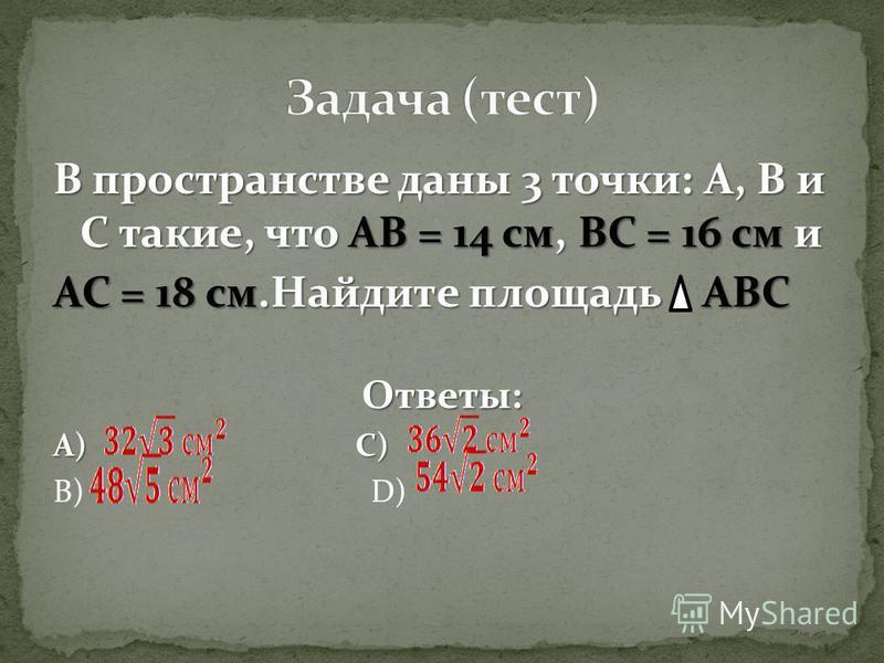 В пространстве даны 3 точки: А, В и С такие, что АВ = 14 см, ВС = 16 см и АС = 18 см.Найдите площадь АВС Ответы: А) С) В) D)