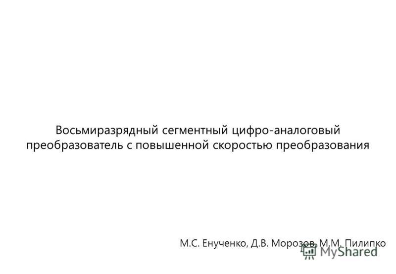 М.С. Енученко, Д.В. Морозов, М.М. Пилипко Восьмиразрядный сегментный цифро-аналоговый преобразователь с повышенной скоростью преобразования