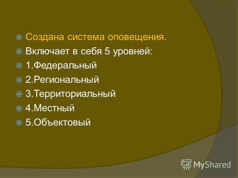 Создана система оповещения. Включает в себя 5 уровней: 1. Федеральный 2. Региональный 3. Территориальный 4. Местный 5.Объектовый