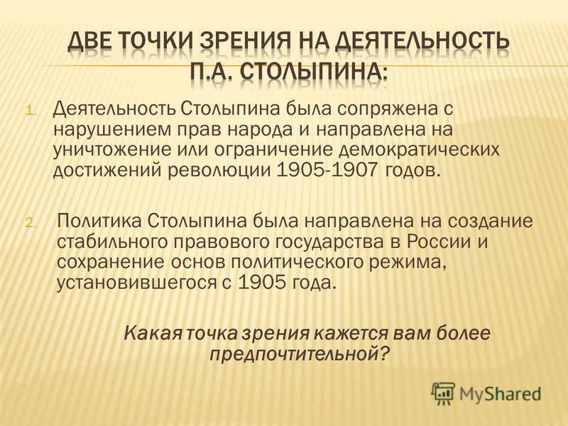 1. Деятельность Столыпина была сопряжена с нарушением прав народа и направлена на уничтожение или ограничение демократических достижений революции 1905-1907 годов. 2. Политика Столыпина была направлена на создание стабильного правового государства в
