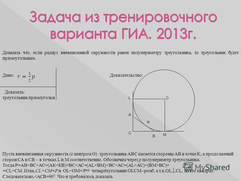L A K B M C O Доказать что, если радиус вневписанной окружности равен полупериметру треугольника, то треугольник будет прямоугольныйым. Дано: Доказательство: Доказать: треугольник прямоугольный Пусть вневписанная окружность (с центром О) треугольника