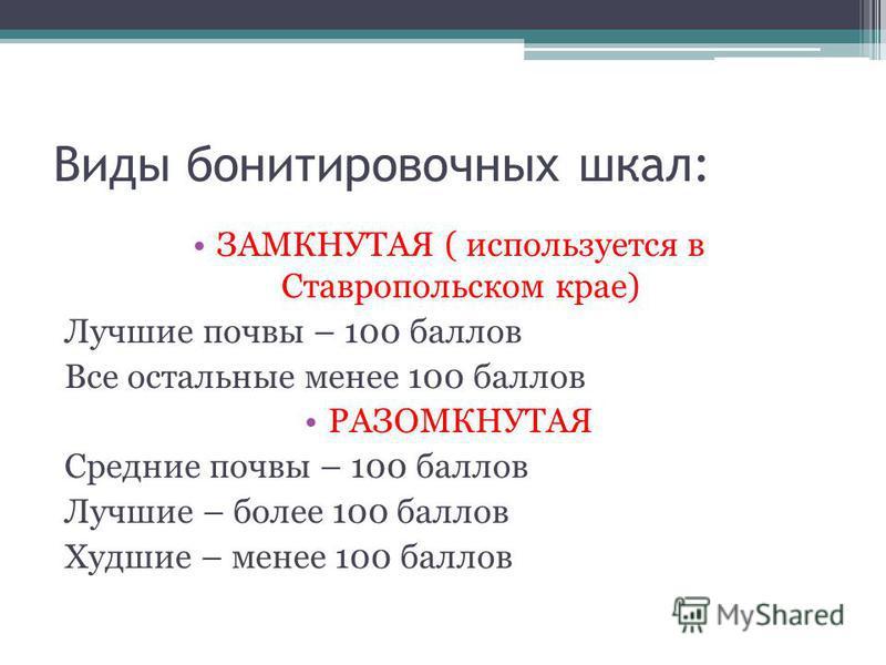 Виды бонитировочных шкал: ЗАМКНУТАЯ ( используется в Ставропольском крае) Лучшие почвы – 100 баллов Все остальные менее 100 баллов РАЗОМКНУТАЯ Средние почвы – 100 баллов Лучшие – более 100 баллов Худшие – менее 100 баллов