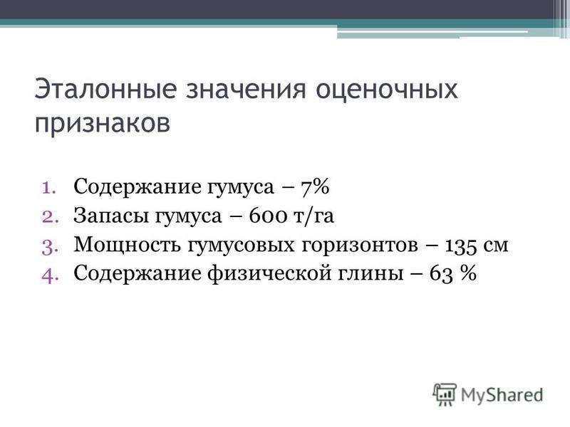 Эталонные значения оценочных признаков 1. Содержание гумуса – 7% 2. Запасы гумуса – 600 т/га 3. Мощность гумусовых горизонтов – 135 см 4. Содержание физической глины – 63 %