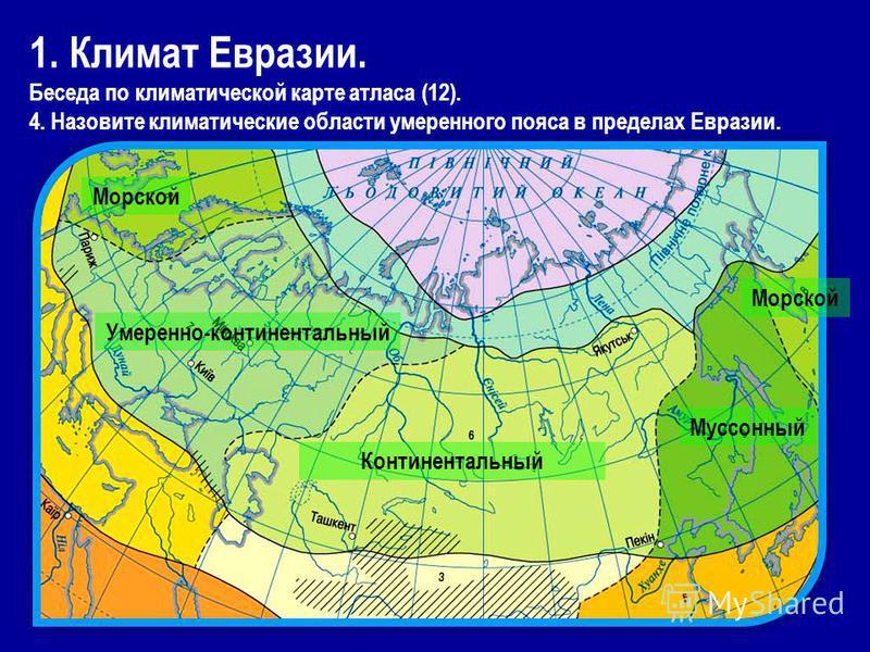 1. Климат Евразии. Беседа по климатической карте атласа (12). 4. Назовите климатические области умеренного пояса в пределах Евразии. Морской Умеренно-континентальный Континентальный Муссонный Морской