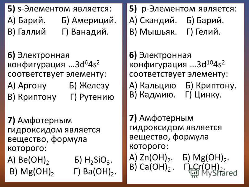 5) s-Элементом является: А) Барий. Б) Америций. В) Галлий Г) Ванадий. 6) Электронная конфигурация …3d 6 4s 2 соответствует элементу: A) Аргону Б) Железу В) Криптону Г) Рутению 7) Амфотерным гидроксидом является вещество, формула которого: А) Be(OH) 2
