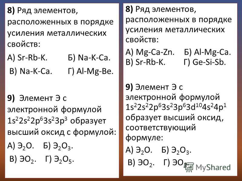 8) Ряд элементов, расположенных в порядке усиления металлических свойств: А) Sr-Rb-K. Б) Na-K-Ca. В) Na-K-Ca. Г) Al-Mg-Be. 9) Элемент Э с электронной формулой 1s 2 2s 2 2p 6 3s 2 3p 3 образует высший оксид с формулой: А) Э 2 О. Б) Э 2 О 3. В) ЭО 2. Г