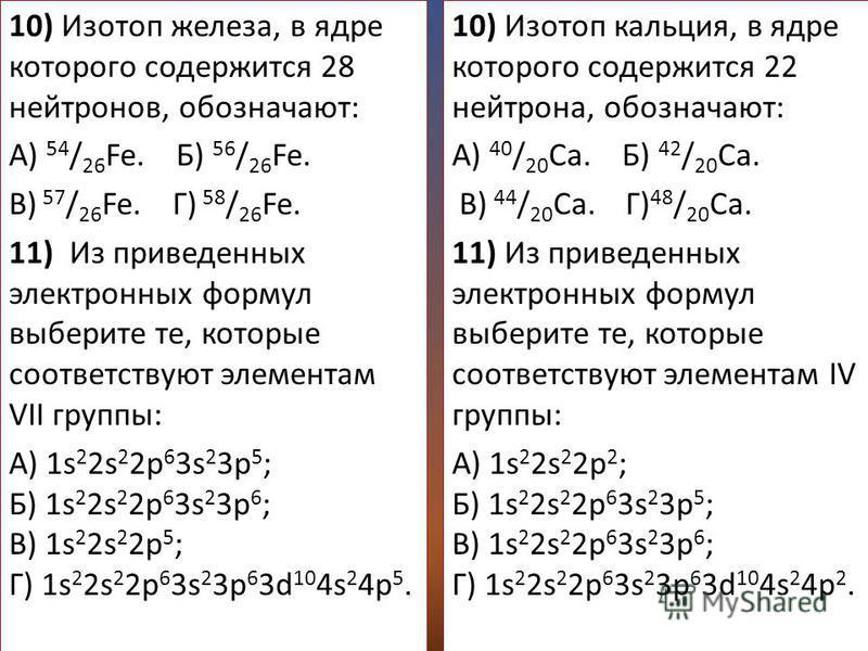 10) Изотоп железа, в ядре которого содержится 28 нейтронов, обозначают: А) 54 / 26 Fe. Б) 56 / 26 Fe. В) 57 / 26 Fe. Г) 58 / 26 Fe. 11) Из приведенных электронных формул выберите те, которые соответствуют элементам VII группы: А) 1s 2 2s 2 2p 6 3s 2
