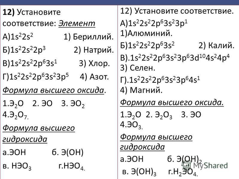 12) Установите соответствие: Элемент А)1s 2 2s 2 1) Бериллий. Б)1s 2 2s 2 2p 3 2) Натрий. В)1s 2 2s 2 2p 6 3s 1 3) Хлор. Г)1s 2 2s 2 2p 6 3s 2 3p 5 4) Азот. Формула высшего оксида. 1. Э 2 O 2. ЭО 3. ЭО 2 4. Э 2 О 7. Формула высшего гидроксида а.ЭOН б
