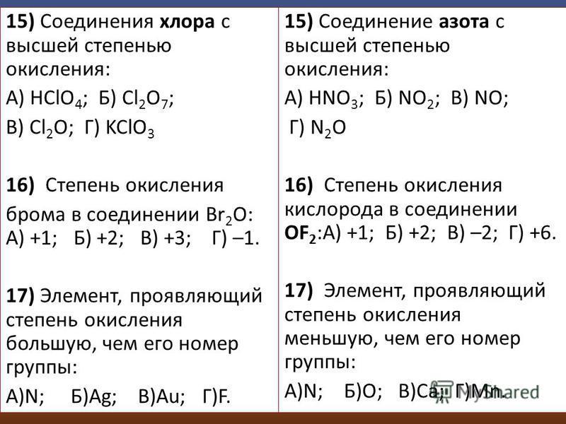 15) Соединения хлора с высшей степенью окисления: А) HClO 4 ; Б) Cl 2 O 7 ; В) Cl 2 O; Г) KClO 3 16) Степень окисления брома в соединении Br 2 O: А) +1; Б) +2; В) +3; Г) –1. 17) Элемент, проявляющий степень окисления большую, чем его номер группы: А)