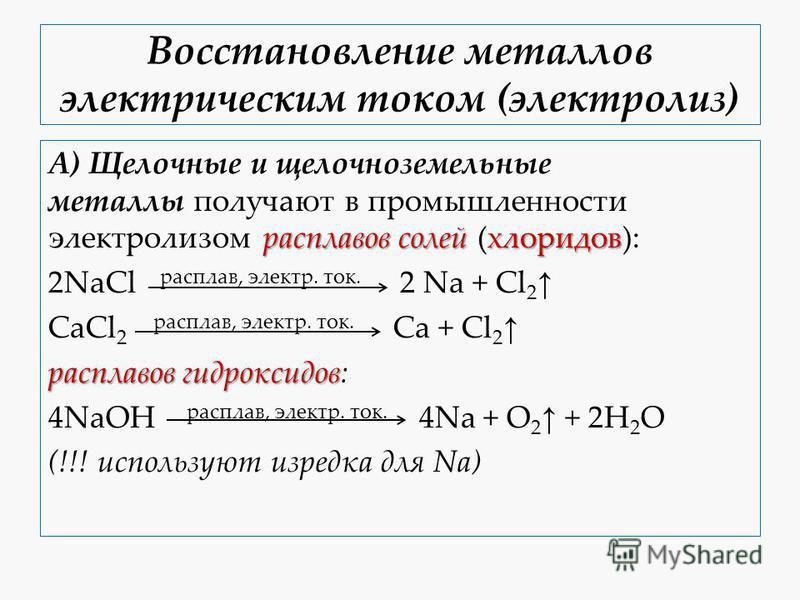 Восстановление металлов электричиским током (электролиз) расплавов солей хлоридов А) Щелочные и щелочноземельные металлы получают в промышленности электролизом расплавов солей (хлоридов): 2NaCl расплав, электр. ток. 2 Na + Cl 2 CaCl 2 расплав, электр