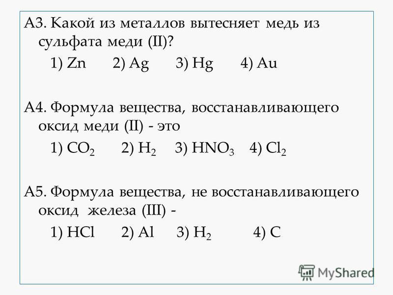 A3. Какой из металлов вытесняет медь из сульфата меди (II)? 1) Zn 2) Ag 3) Hg 4) Au A4. Формула вещества, восстанавливающего оксид меди (II) - это 1) CO 2 2) H 2 3) HNO 3 4) Cl 2 A5. Формула вещества, не восстанавливающего оксид железа (III) - 1) HCl