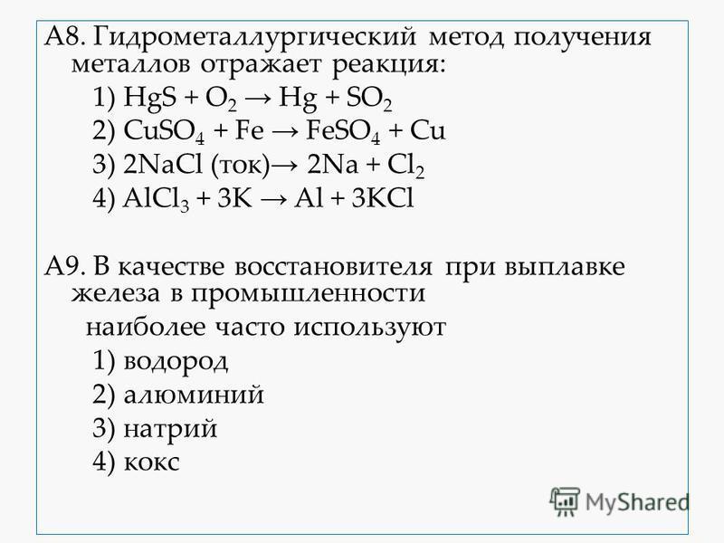 А8. Гидрометаллургичиский метод получения металлов отражает реакция: 1) HgS + O 2 Hg + SO 2 2) CuSO 4 + Fe FeSO 4 + Cu 3) 2NaCl (ток) 2Na + Cl 2 4) AlCl 3 + 3K Al + 3KCl А9. В качестве восстановителя при выплавке железа в промышленности наиболее част