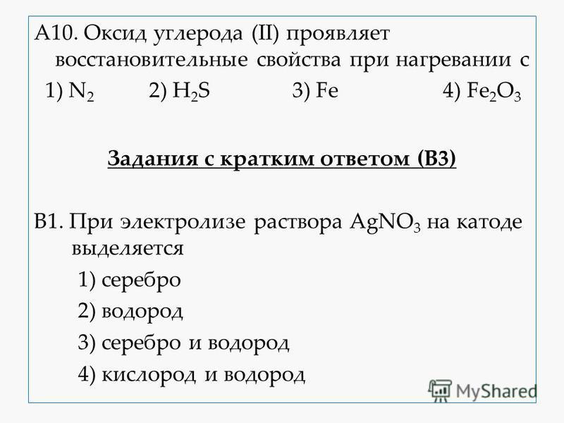 А10. Оксид углерода (II) проявляет восстановительные свойства при нагревании с 1) N 2 2) H 2 S 3) Fe 4) Fe 2 O 3 Задания с кратким ответом (В3) В1. При электролизе раствора AgNO 3 на катоде выделяется 1) серебро 2) водород 3) серебро и водород 4) кис