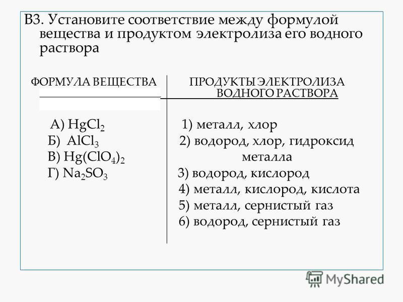 В3. Установите соответствие между формулой вещества и продуктом электролиза его водного раствора ФОРМУЛА ВЕЩЕСТВА ПРОДУКТЫ ЭЛЕКТРОЛИЗА ВОДНОГО РАСТВОРА ВОДНОГО РАСТВОРА А) HgCl 2 1) металл, хлор Б) AlCl 3 2) водород, хлор, гидроксид В) Hg(ClO 4 ) 2 м