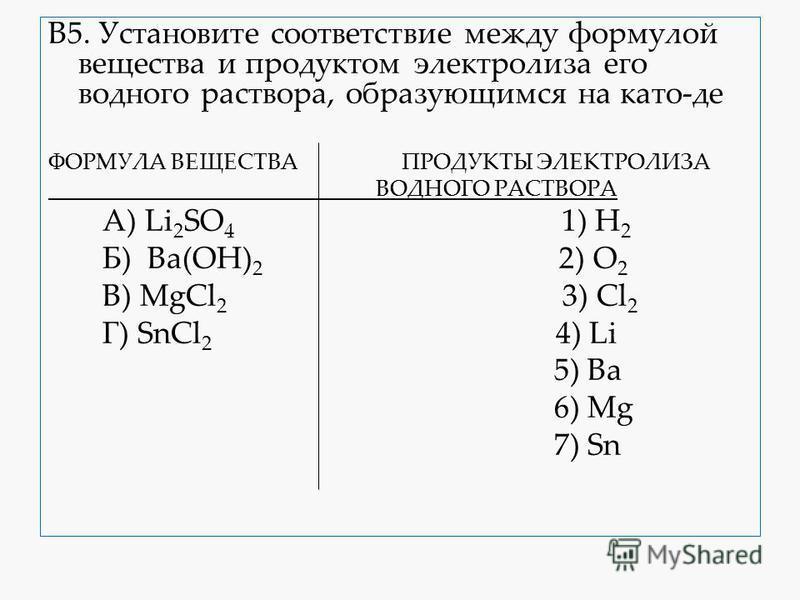В5. Установите соответствие между формулой вещества и продуктом электролиза его водного раствора, образующимся на като-де ФОРМУЛА ВЕЩЕСТВА ПРОДУКТЫ ЭЛЕКТРОЛИЗА ВОДНОГО РАСТВОРА А) Li 2 SO 4 1) H 2 Б) Ba(OH) 2 2) O 2 В) MgCl 2 3) Cl 2 Г) SnCl 2 4) Li