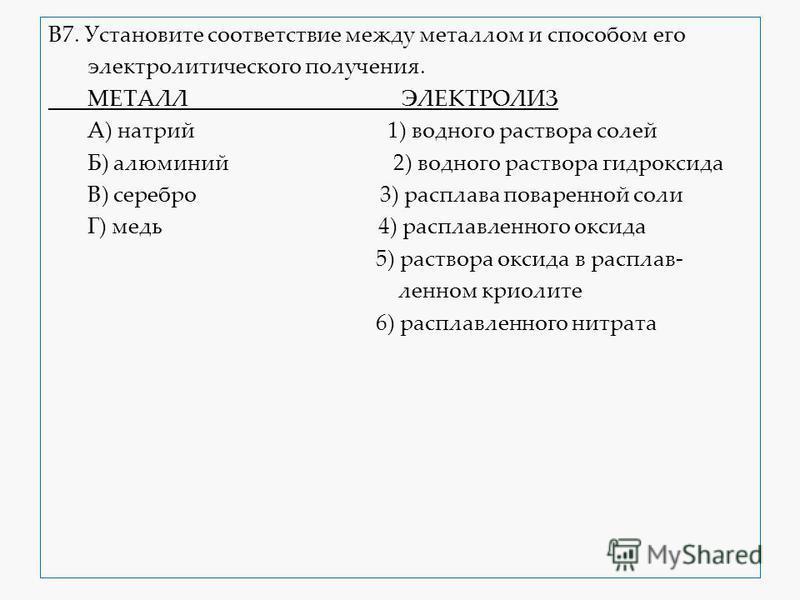 В7. Установите соответствие между металлом и способом его электролитического получения. МЕТАЛЛ ЭЛЕКТРОЛИЗ А) натрий 1) водного раствора солей Б) алюминий 2) водного раствора гидроксида В) серебро 3) расплава поваренной соли Г) медь 4) расплавленного