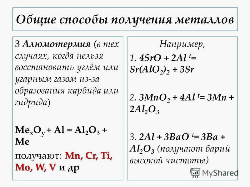 Общие способы получения металлов 3 Алюмотермия (в тех случаях, когда нельзя восстановить углём или угарным газом из-за образования карбида или гидрида) Mе x O y + Al = Al 2 O 3 + Me Mn, Cr, Ti, Mo, W, V получают: Mn, Cr, Ti, Mo, W, V и др Например, 1