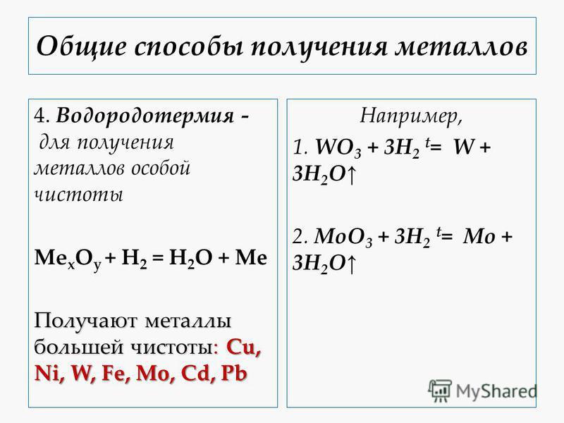 Общие способы получения металлов 4. Водородотермия - для получения металлов особой чистоты Mе x O y + H 2 = H 2 O + Me Получают металлы большей чистоты: Cu, Ni, W, Fe, Mo, Cd, Pb Например, 1. WO 3 + 3H 2 t = W + 3H 2 O 2. MoO 3 + 3H 2 t = Mo + 3H 2 O