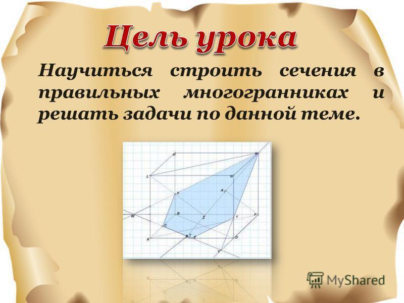 Научиться строить сечения в правильных многогранниках и решать задачи по данной теме.