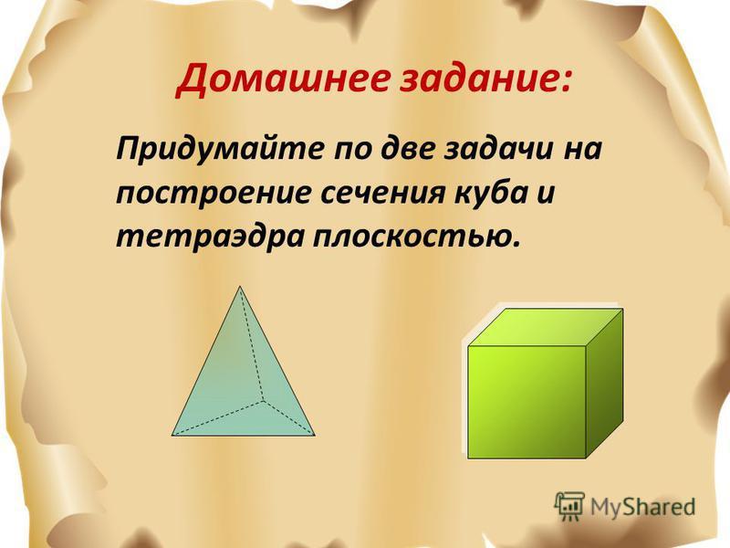 Домашнее задание: Придумайте по две задачи на построение сечения куба и тетраэдра плоскостью.