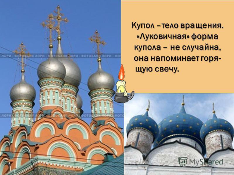 Купол –тело вращения. «Луковичная» форма купола – не случайна, она напоминает горящую свечу.