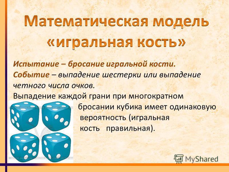 Испытание – бросание игральной кости. Событие – выпадение шестерки или выпадение четного числа очков. Выпадение каждой грани при многократном бросании кубика имеет одинаковую вероятность (игральная кость правильная).