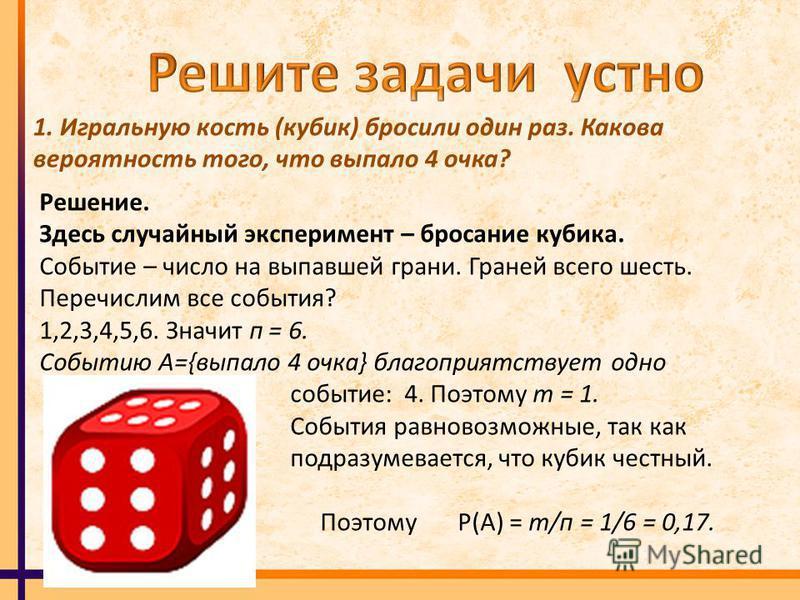 1. Игральную кость (кубик) бросили один раз. Какова вероятность того, что выпало 4 очка? Решение. Здесь случайный эксперимент – бросание кубика. Событие – число на выпавшей грани. Граней всего шесть. Перечислим все события? 1,2,3,4,5,6. Значит п = 6.