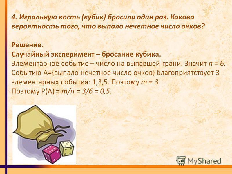 4. Игральную кость (кубик) бросили один раз. Какова вероятность того, что выпало нечетное число очков? Решение. Случайный эксперимент – бросание кубика. Элементарное событие – число на выпавшей грани. Значит п = 6. Событию А={выпало нечетное число оч