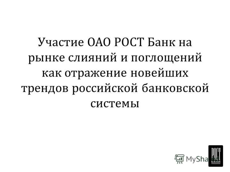 Участие ОАО РОСТ Банк на рынке слияний и поглощений как отражение новейших трендов российской банковской системы