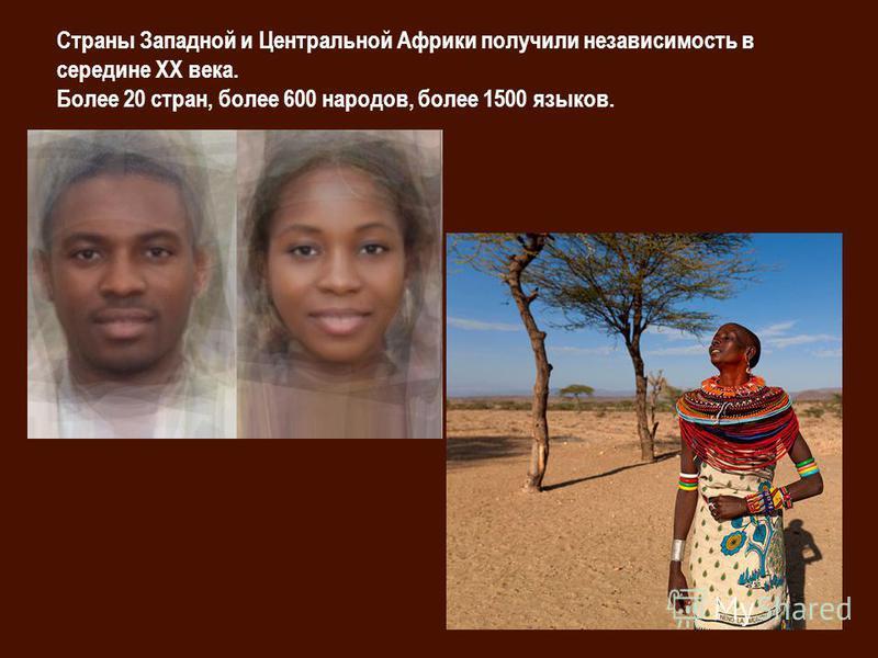 Страны Западной и Центральной Африки получили независимость в середине XX века. Более 20 стран, более 600 народов, более 1500 языков.