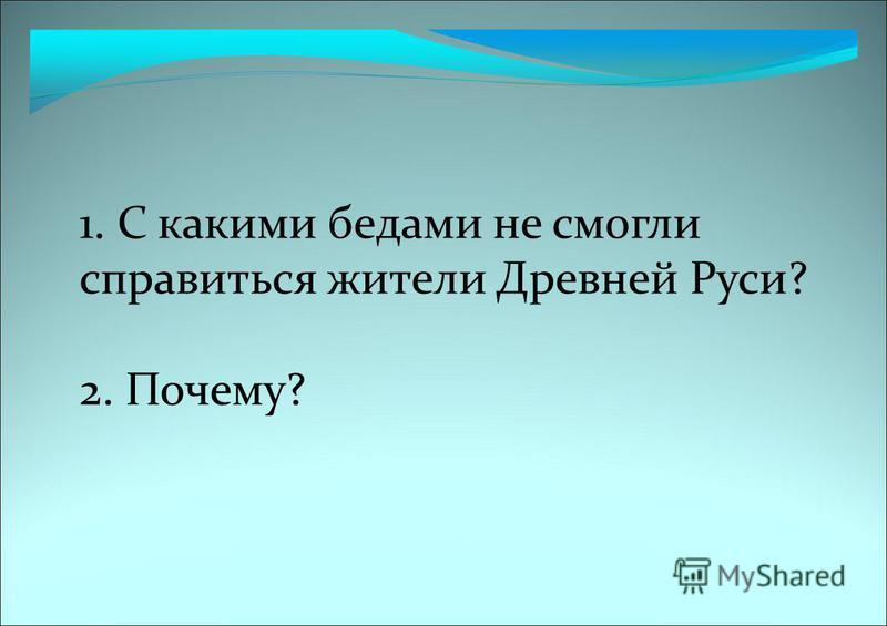 1. С какими бедами не смогли справиться жители Древней Руси? 2. Почему?
