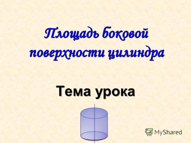 Площадь боковой поверхности цилиндра Тема урока