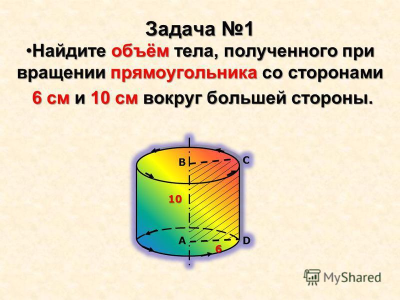 Задача 1 Найдите объём тела, полученного при вращении прямоугольника со сторонами Найдите объём тела, полученного при вращении прямоугольника со сторонами 6 см и 10 см вокруг большей стороны. 6 см и 10 см вокруг большей стороны.