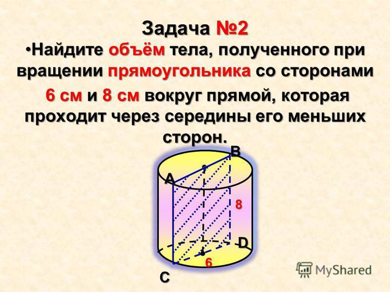 Задача 2 Найдите объём тела, полученного при вращении прямоугольника со сторонами Найдите объём тела, полученного при вращении прямоугольника со сторонами 6 см и 8 см вокруг прямой, которая проходит через середины его меньших сторон. 6 см и 8 см вокр