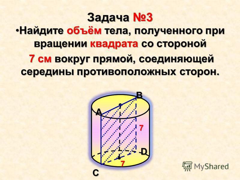 Задача 3 Найдите объём тела, полученного при вращении квадрата со стороной Найдите объём тела, полученного при вращении квадрата со стороной 7 см вокруг прямой, соединяющей середины противоположных сторон. 7 см вокруг прямой, соединяющей середины про