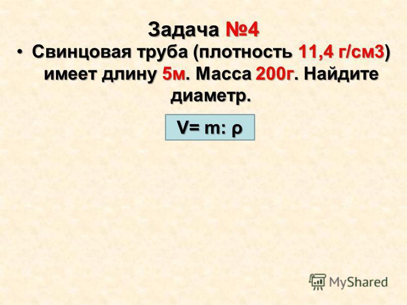 Задача 4 Свинцовая труба (плотность 11,4 г/см 3) имеет длину 5 м. Масса 200 г. Найдите диаметр.Свинцовая труба (плотность 11,4 г/см 3) имеет длину 5 м. Масса 200 г. Найдите диаметр. V= m: ρ