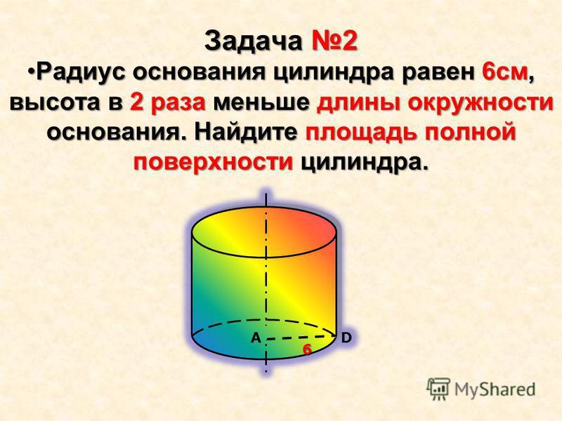 Задача 2 Радиус основания цилиндра равен 6 см, высота в 2 раза меньше длины окружности основания. Найдите площадь полной поверхности цилиндра.Радиус основания цилиндра равен 6 см, высота в 2 раза меньше длины окружности основания. Найдите площадь пол