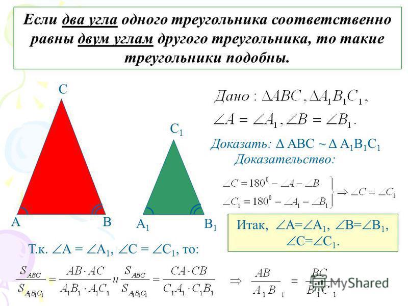 Если два угла одного треугольника соответственно равны двум углам другого треугольника, то такие треугольники подобны. АВ С А1А1 В1В1 С1С1 Доказать: Δ АВС ~ Δ А 1 В 1 С 1 Доказательство: Т.к. А = А 1, С = С 1, то: Итак, А= А 1, В= В 1, С= С 1.