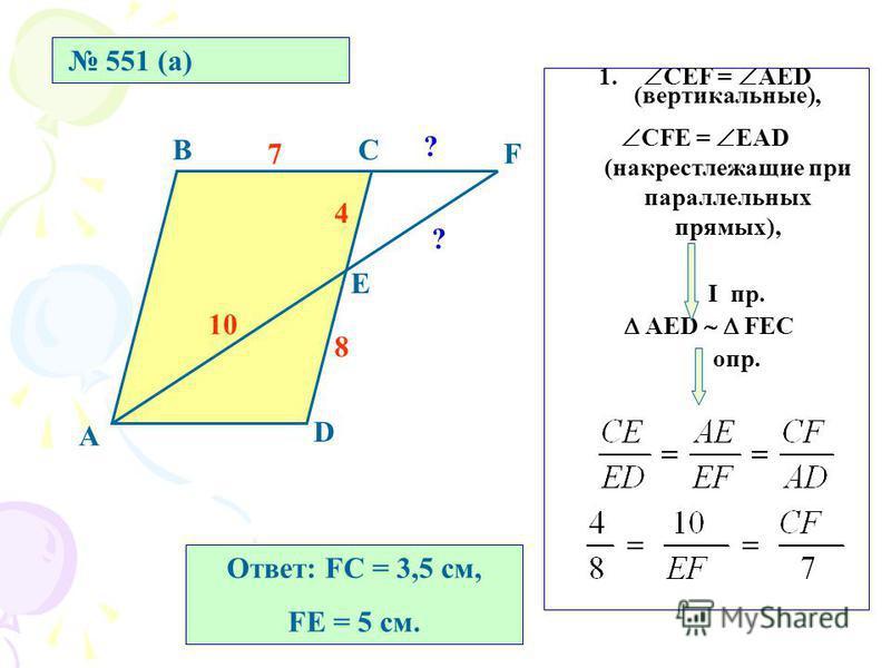 551 (а) А ВС D Е F 8 4 7 10 ? ? 1. СЕF = AED (вертикальные), СFE = EAD (накрест лежащие при параллельных прямых), I пр. АЕD FЕС опр. Ответ: FC = 3,5 см, FЕ = 5 см.