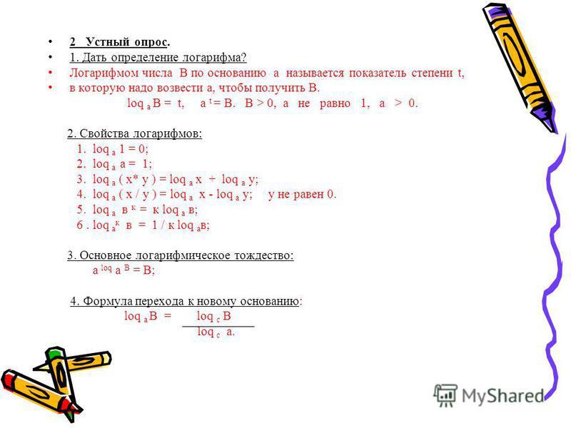 2 Устный опрос. 1. Дать определение логарифма? Логарифмом числа В по основанию а называется показатель степени t, в которую надо возвести а, чтобы получить В. loq a В = t, а t = В. В > 0, а не равно 1, а > 0. 2. Свойства логарифмов: 1. loq a 1 = 0; 2