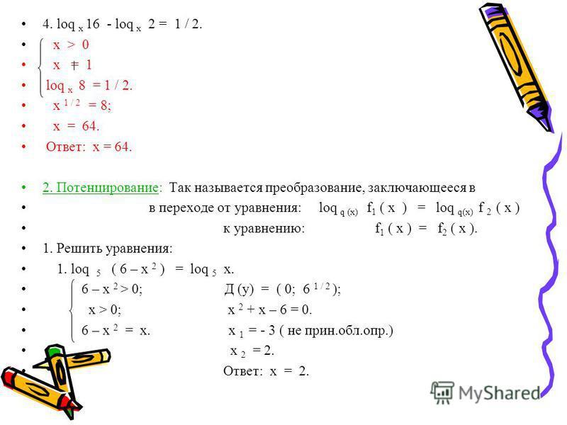 4. loq х 16 - loq х 2 = 1 / 2. x > 0 x = 1 loq x 8 = 1 / 2. х 1 / 2 = 8; х = 64. Ответ: х = 64. 2. Потенцирование: Так называется преобразование, заключающееся в в переходе от уравнения: loq q (x) f 1 ( x ) = loq q(x) f 2 ( x ) к уравнению: f 1 ( x )