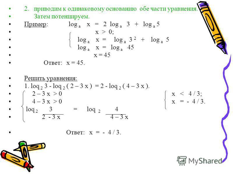 2. приводим к одинаковому основанию обе части уравнения. Затем потенцируем. Пример: log а x = 2 log а 3 + log а 5 х > 0; log а x = log а 3 2 + log а 5 log а x = log а 45 x = 45 Ответ: х = 45. Решить уравнения: 1. lоq 2 3 - lоq 2 ( 2 – 3 х ) = 2 - lоq