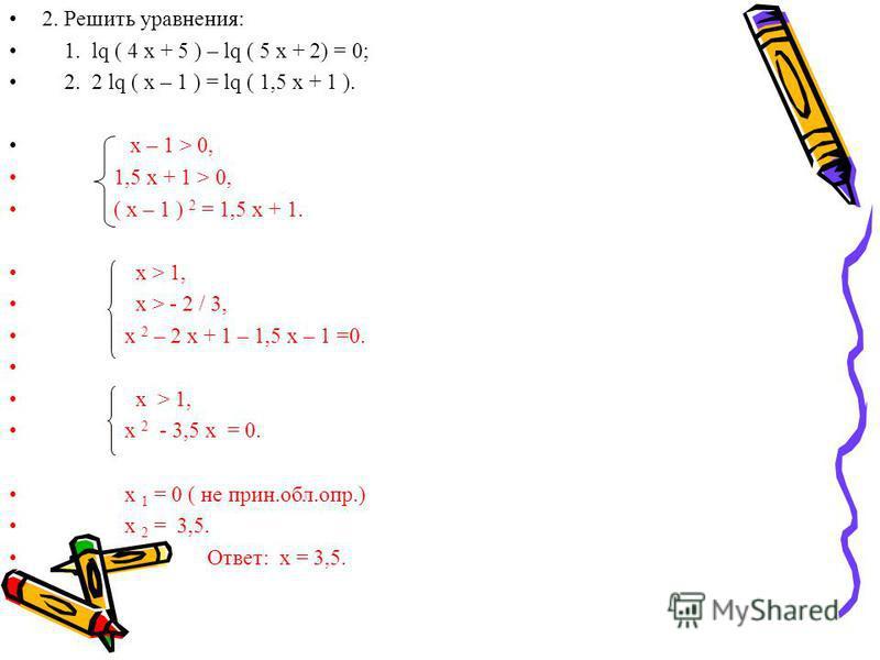 2. Решить уравнения: 1. lq ( 4 x + 5 ) – lq ( 5 x + 2) = 0; 2. 2 lq ( x – 1 ) = lq ( 1,5 x + 1 ). x – 1 > 0, 1,5 x + 1 > 0, ( x – 1 ) 2 = 1,5 x + 1. x > 1, x > - 2 / 3, x 2 – 2 x + 1 – 1,5 x – 1 =0. х > 1, x 2 - 3,5 x = 0. x 1 = 0 ( не принццц.обл.оп