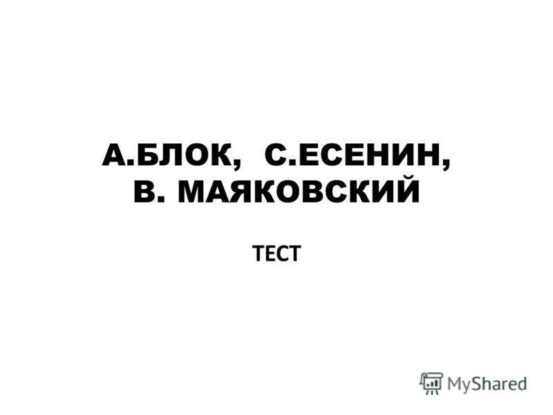 А.БЛОК, С.ЕСЕНИН, В. МАЯКОВСКИЙ ТЕСТ