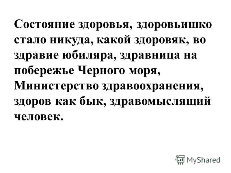Состояние здоровья, здоровьишко стало никуда, какой здоровяк, во здравие юбиляра, здравница на побережье Черного моря, Министерство здравоохранения, здоров как бык, здравомыслящий человек.